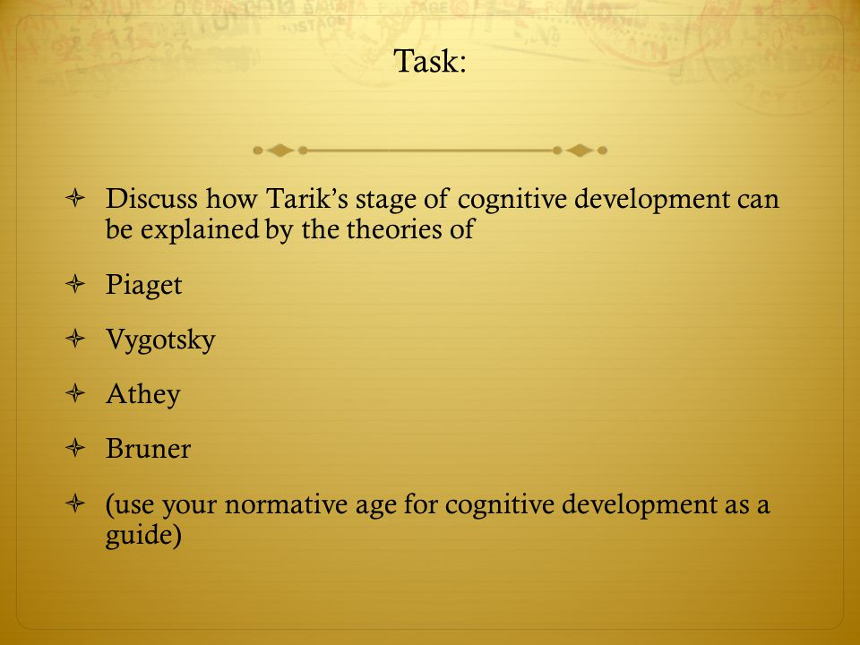 Task: Discuss how Tarik's stage of cognitive development can be explained by the theories of. Piaget.
