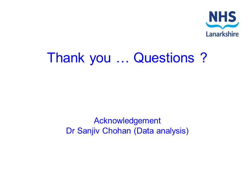 Thank you … Questions Acknowledgement Dr Sanjiv Chohan (Data analysis)