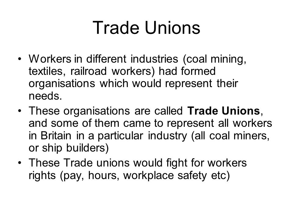 Trade Unions Workers in different industries (coal mining, textiles, railroad workers) had formed organisations which would represent their needs.