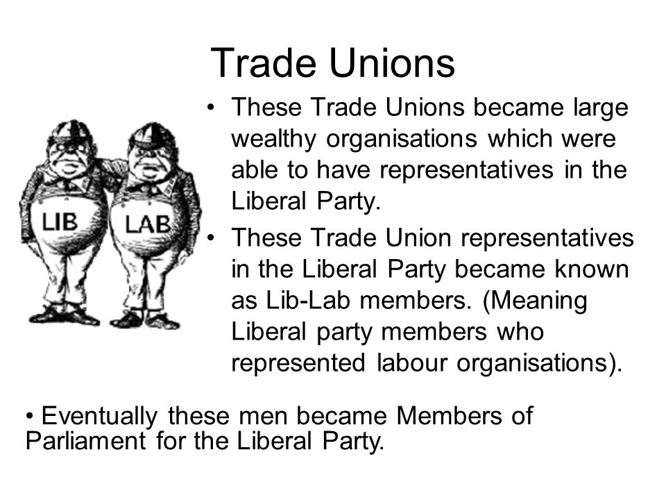 Trade Unions These Trade Unions became large wealthy organisations which were able to have representatives in the Liberal Party.