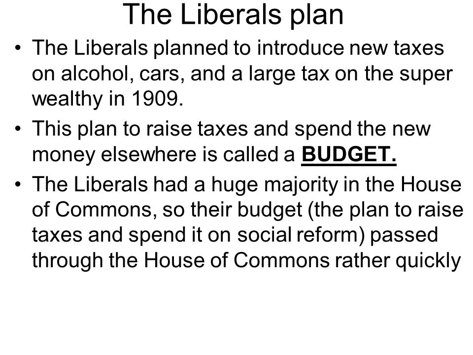 The Liberals plan The Liberals planned to introduce new taxes on alcohol, cars, and a large tax on the super wealthy in 1909.