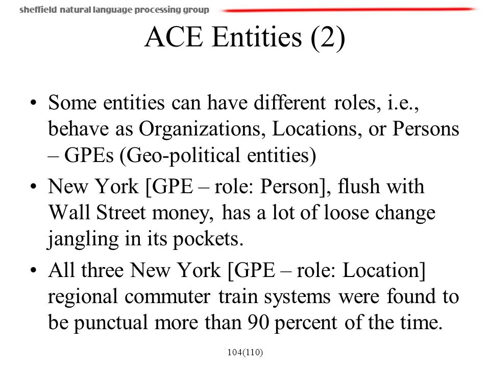 ACE Entities (2) Some entities can have different roles, i.e., behave as Organizations, Locations, or Persons – GPEs (Geo-political entities)