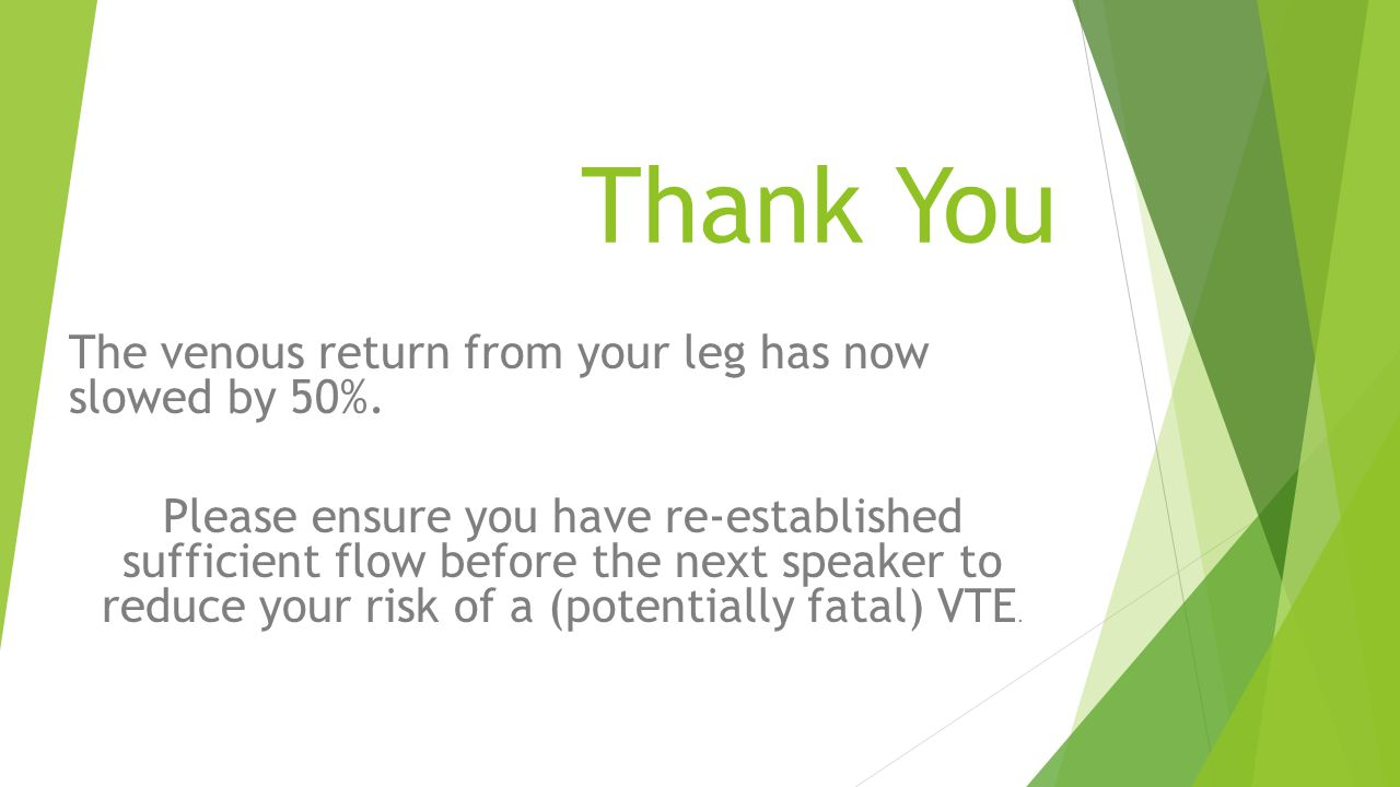 Thank You The venous return from your leg has now slowed by 50%.