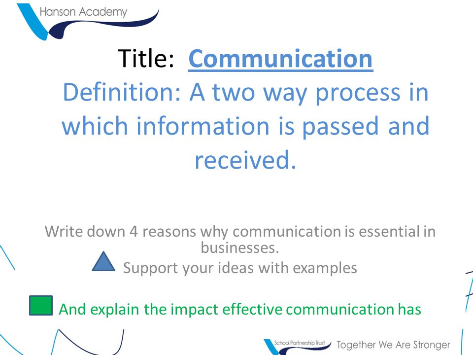 Title: Communication Definition: A two way process in which information is passed and received.