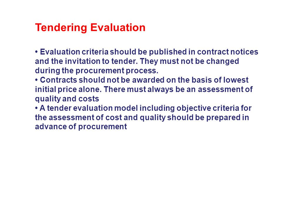 Tendering Evaluation • Evaluation criteria should be published in contract notices. and the invitation to tender. They must not be changed.