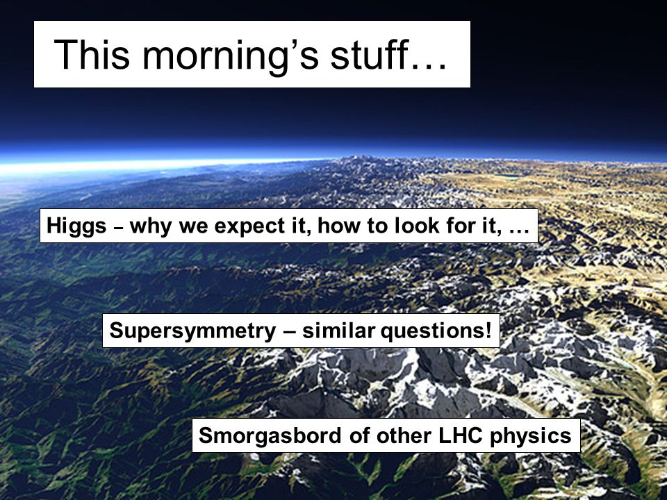 This morning's stuff… Higgs – why we expect it, how to look for it, …