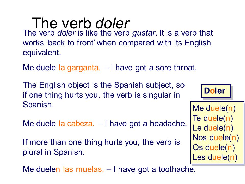 The verb doler The verb doler is like the verb gustar. It is a verb that works 'back to front' when compared with its English equivalent.