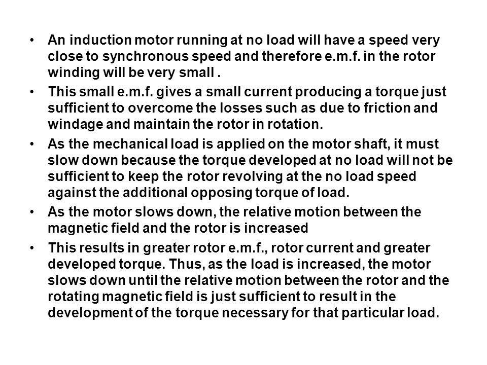 An induction motor running at no load will have a speed very close to synchronous speed and therefore e.m.f. in the rotor winding will be very small .