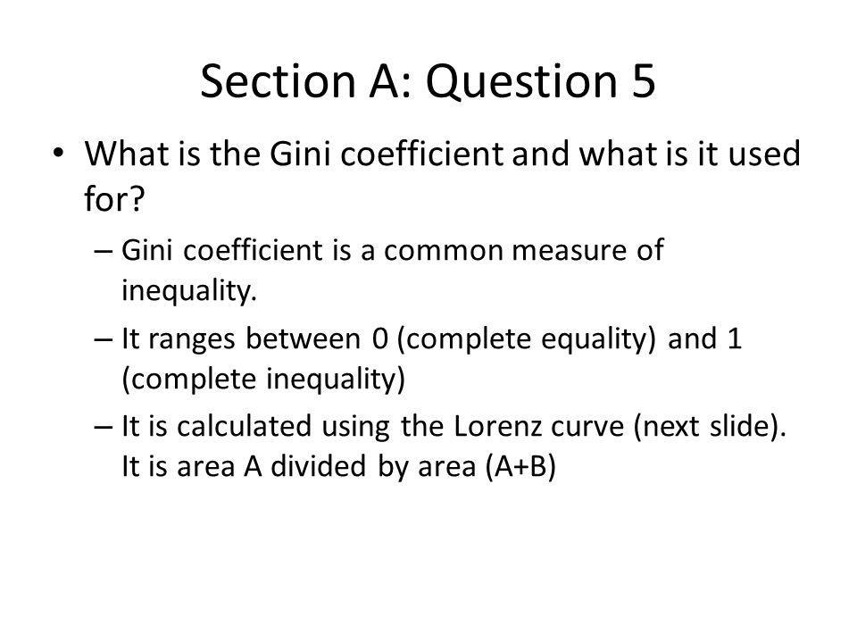 Section A: Question 5 What is the Gini coefficient and what is it used for Gini coefficient is a common measure of inequality.