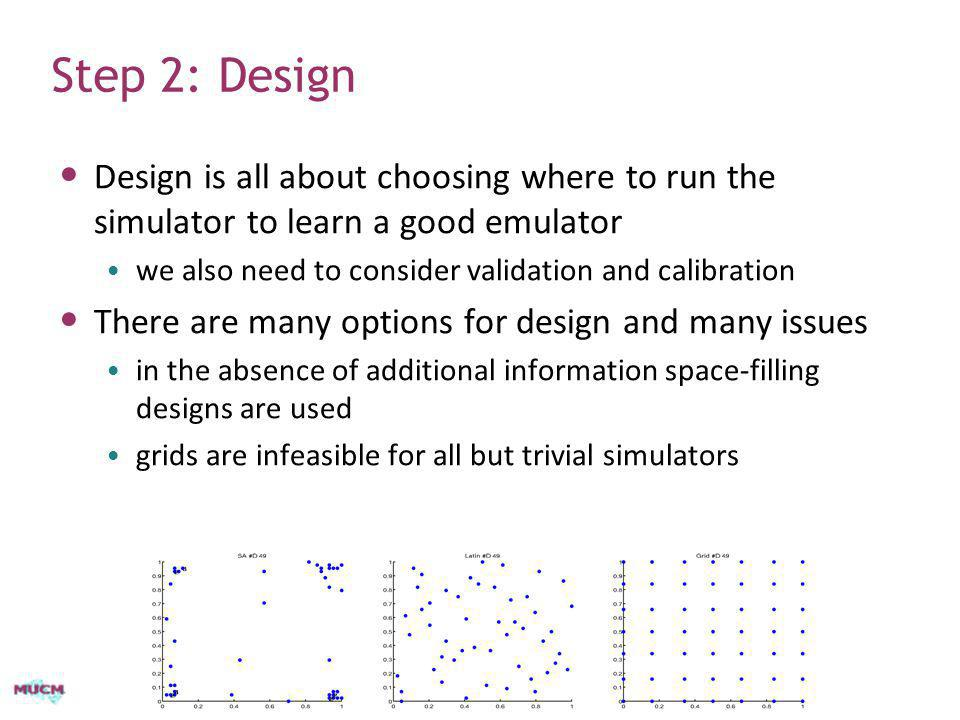 Step 2: Design Design is all about choosing where to run the simulator to learn a good emulator. we also need to consider validation and calibration.