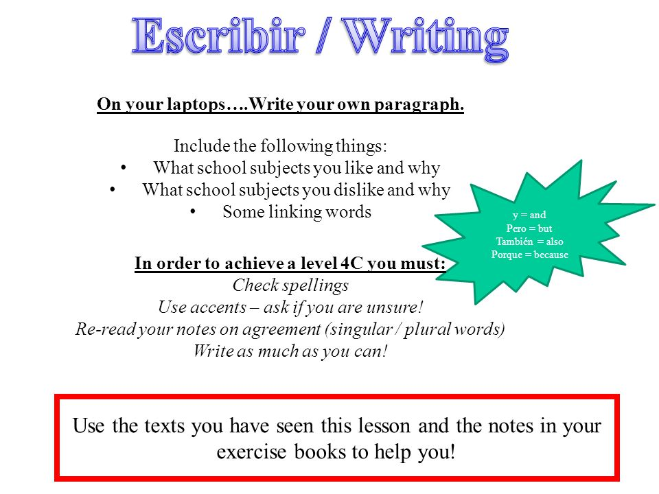 Escribir / Writing On your laptops….Write your own paragraph. Include the following things: What school subjects you like and why.