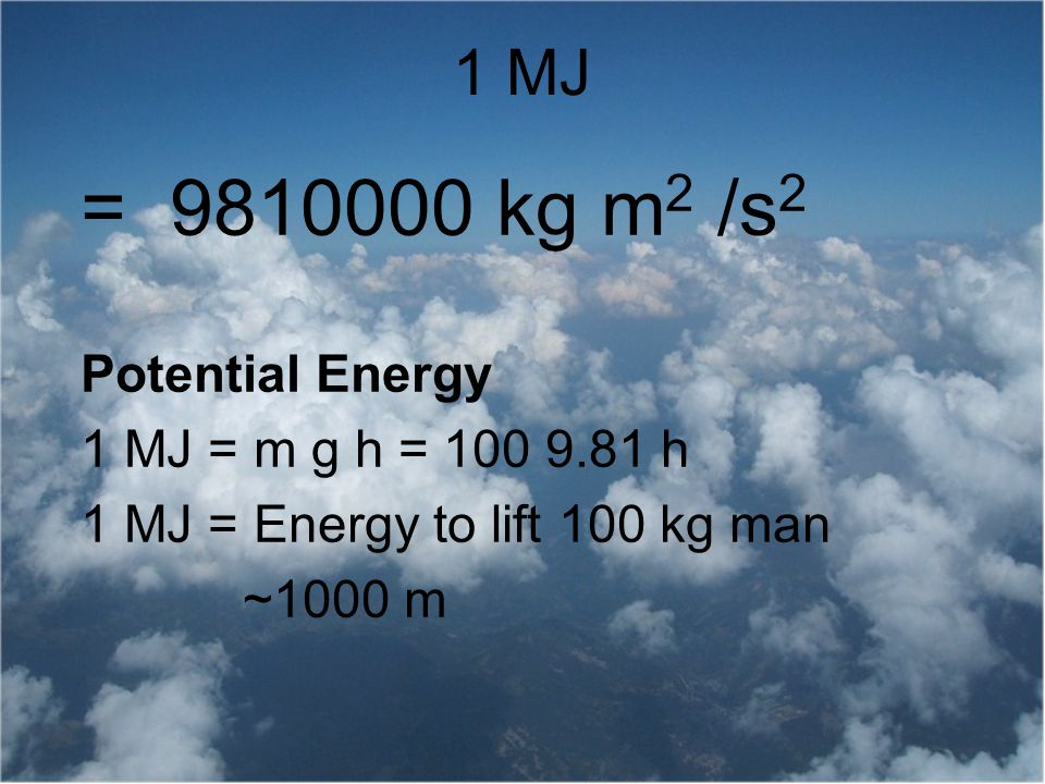 = 9810000 kg m2 /s2 1 MJ Potential Energy 1 MJ = m g h = 100 9.81 h
