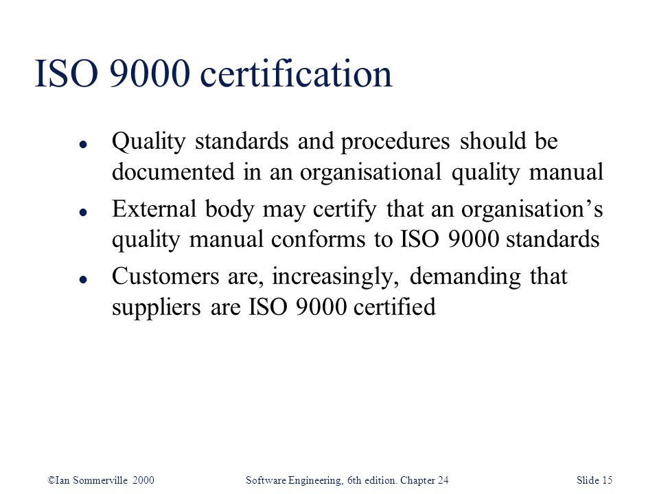 ISO 9000 certification Quality standards and procedures should be documented in an organisational quality manual.
