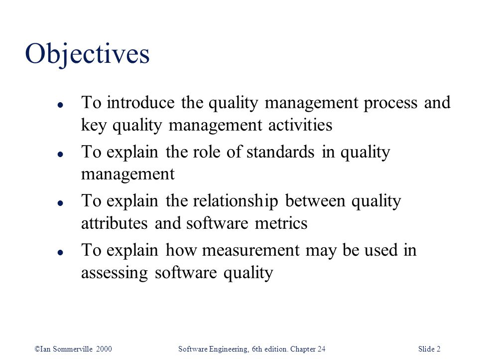 Objectives To introduce the quality management process and key quality management activities. To explain the role of standards in quality management.