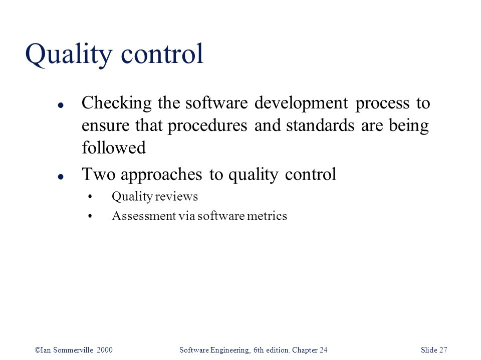 Quality control Checking the software development process to ensure that procedures and standards are being followed.