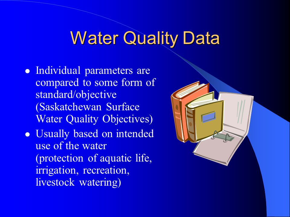 Water Quality Data Individual parameters are compared to some form of standard/objective (Saskatchewan Surface Water Quality Objectives)