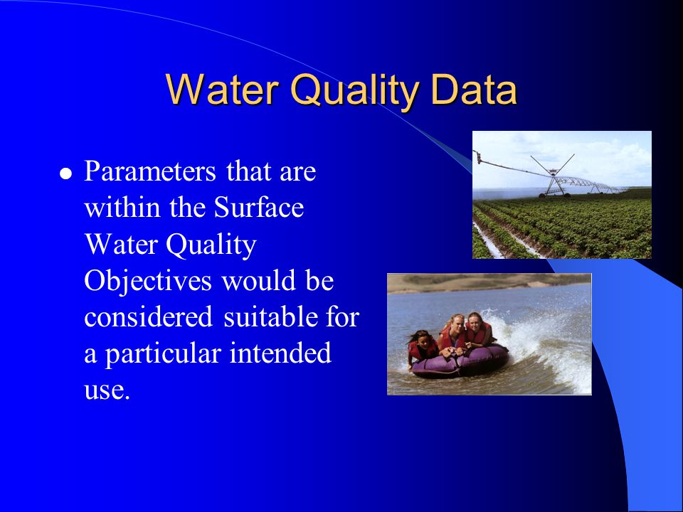 Water Quality Data Parameters that are within the Surface Water Quality Objectives would be considered suitable for a particular intended use.