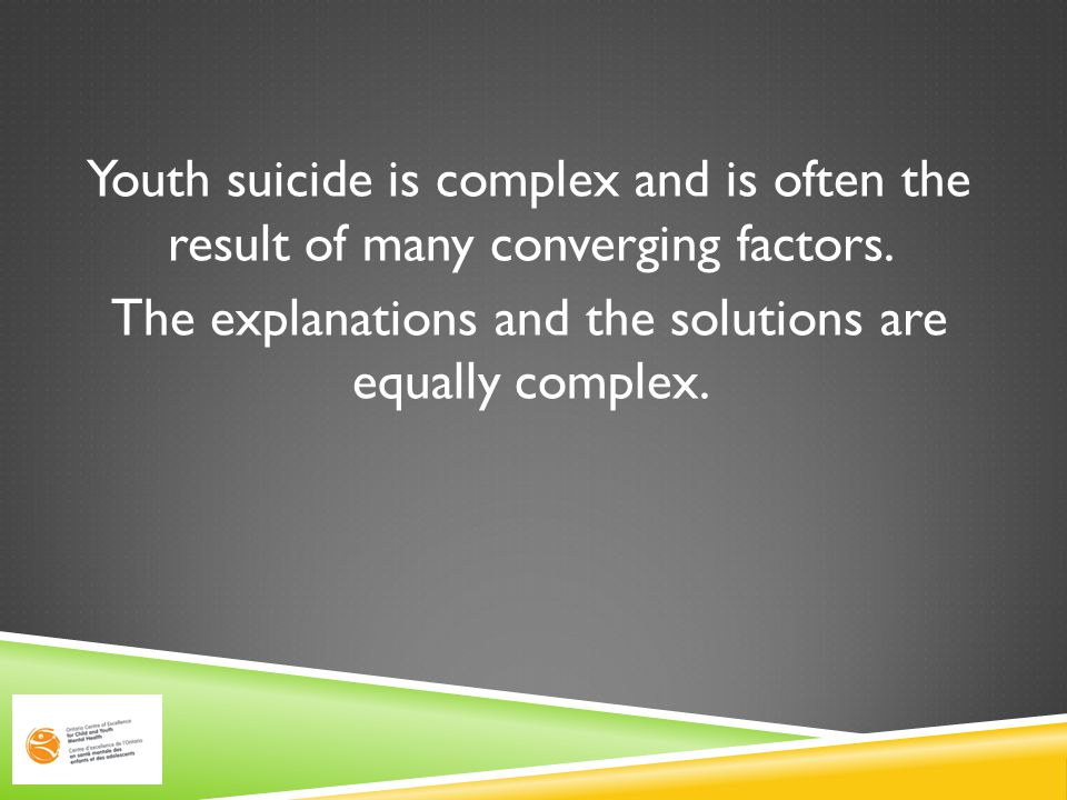 Youth suicide is complex and is often the result of many converging factors.