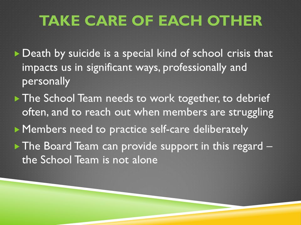 Take care of each other Death by suicide is a special kind of school crisis that impacts us in significant ways, professionally and personally.