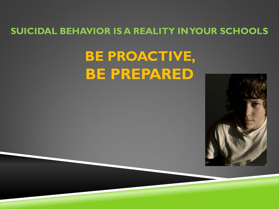 Suicidal behavior is a reality in your schools Be proactive, Be Prepared