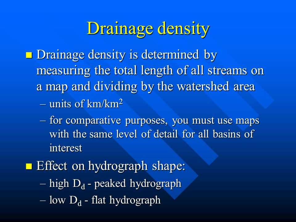Drainage density Drainage density is determined by measuring the total length of all streams on a map and dividing by the watershed area.