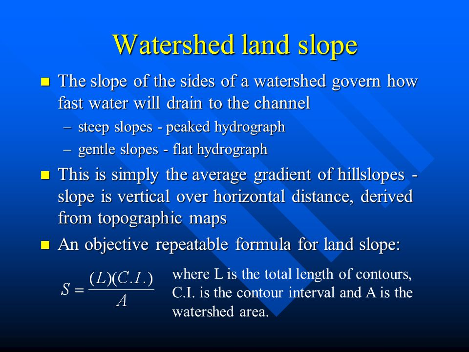 Watershed land slope The slope of the sides of a watershed govern how fast water will drain to the channel.