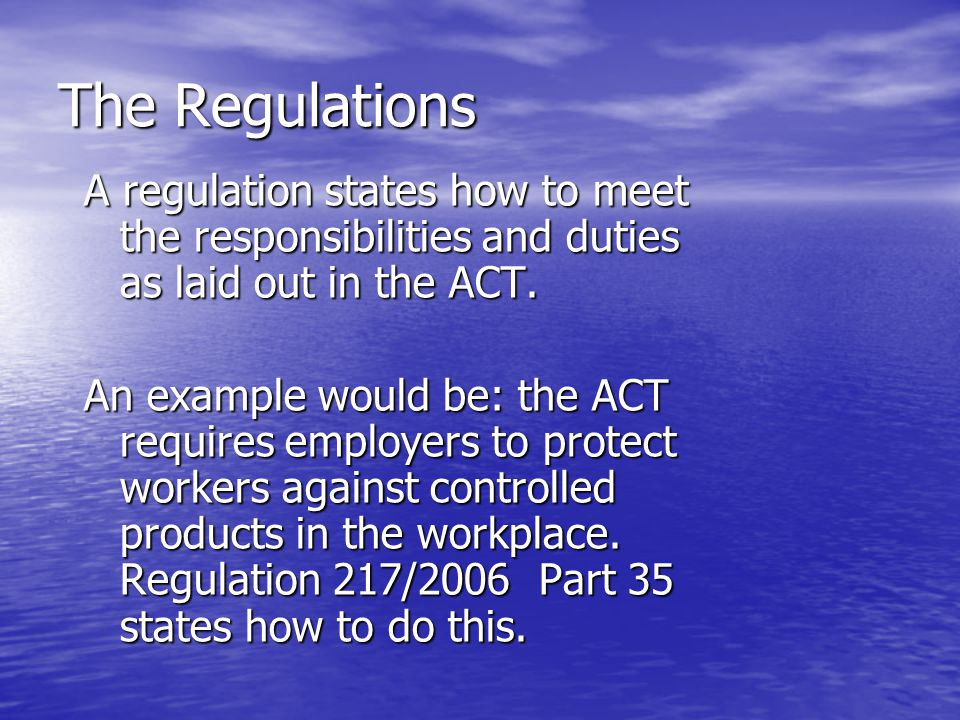 The Regulations A regulation states how to meet the responsibilities and duties as laid out in the ACT.
