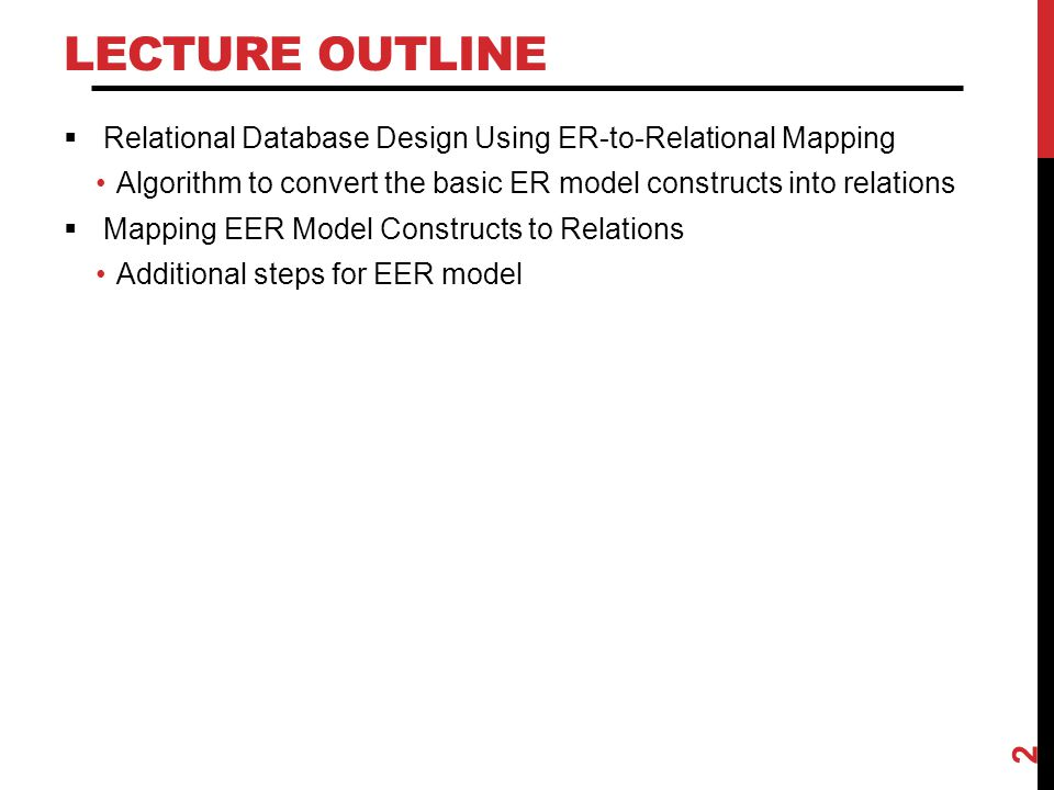 Lecture Outline Relational Database Design Using ER-to-Relational Mapping. Algorithm to convert the basic ER model constructs into relations.