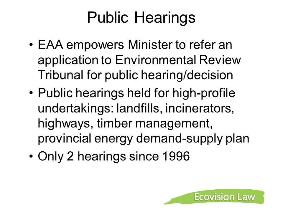 Public Hearings EAA empowers Minister to refer an application to Environmental Review Tribunal for public hearing/decision.