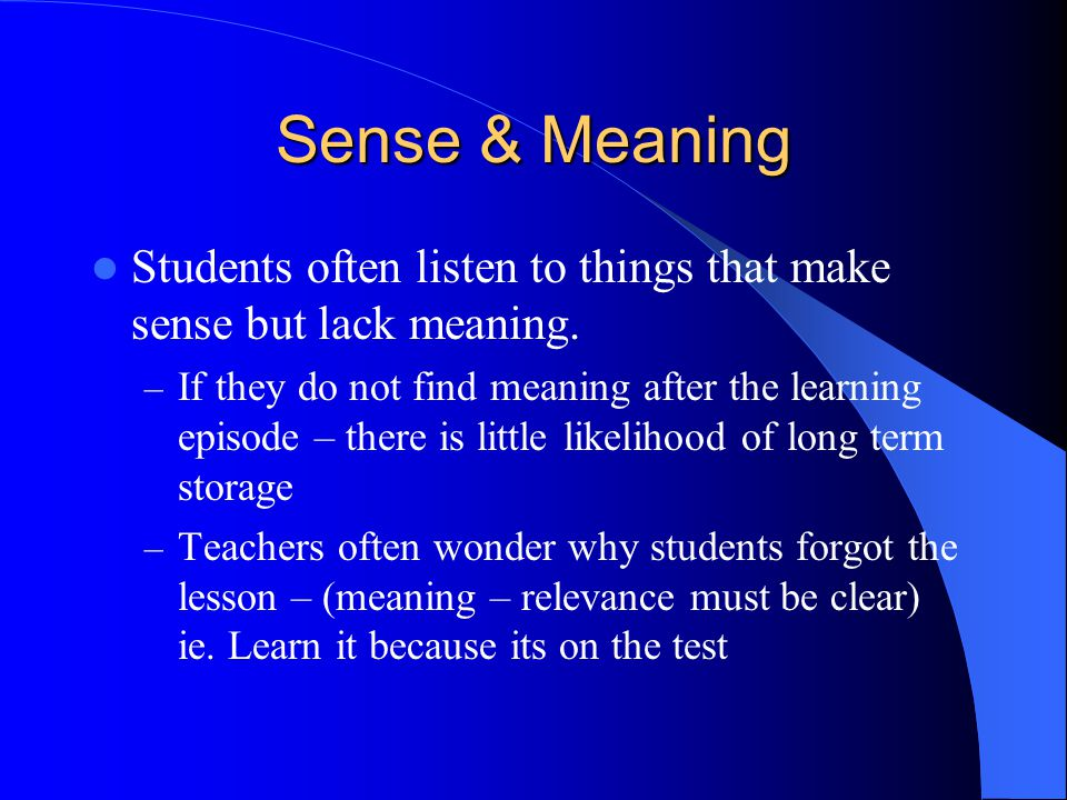 Sense & Meaning Students often listen to things that make sense but lack meaning.
