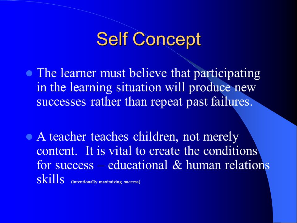 Self Concept The learner must believe that participating in the learning situation will produce new successes rather than repeat past failures.