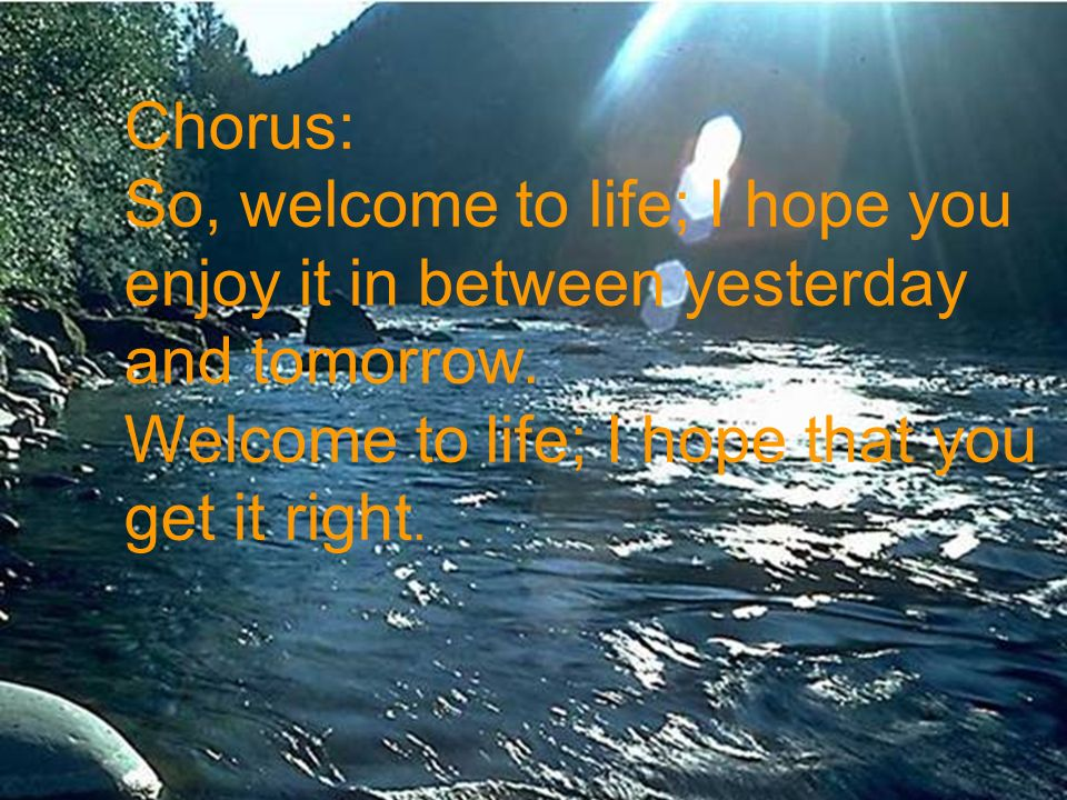 Chorus: So, welcome to life; I hope you. enjoy it in between yesterday. and tomorrow. Welcome to life; I hope that you.