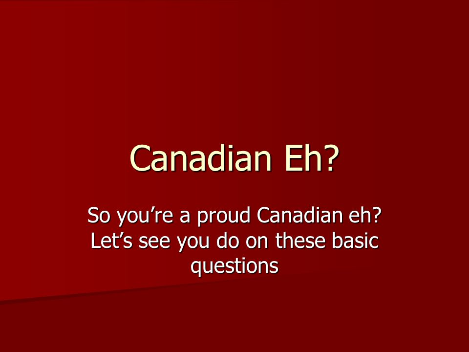 Canadian Eh So you're a proud Canadian eh Let's see you do on these basic questions