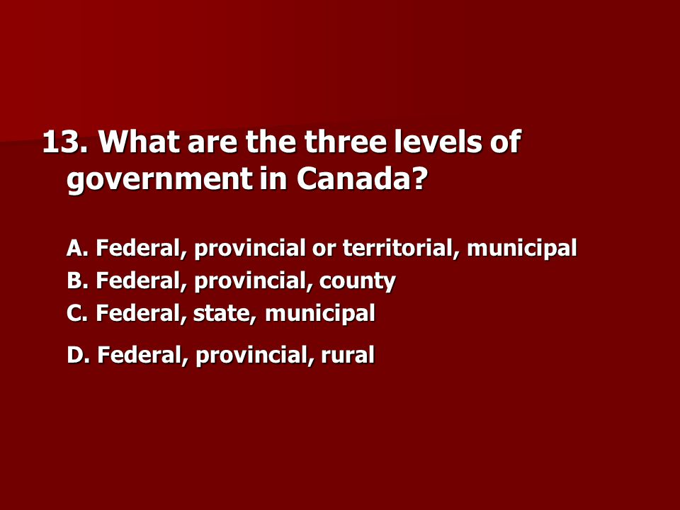 13. What are the three levels of government in Canada