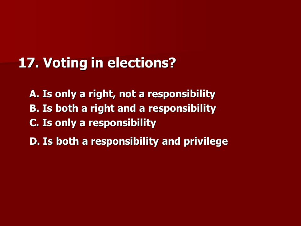 17. Voting in elections A. Is only a right, not a responsibility