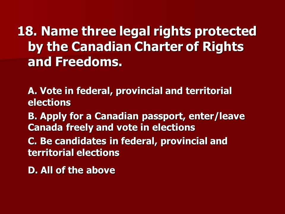 18. Name three legal rights protected by the Canadian Charter of Rights and Freedoms.