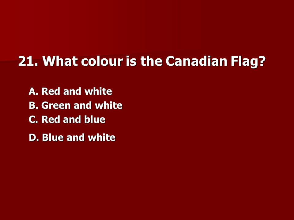 21. What colour is the Canadian Flag
