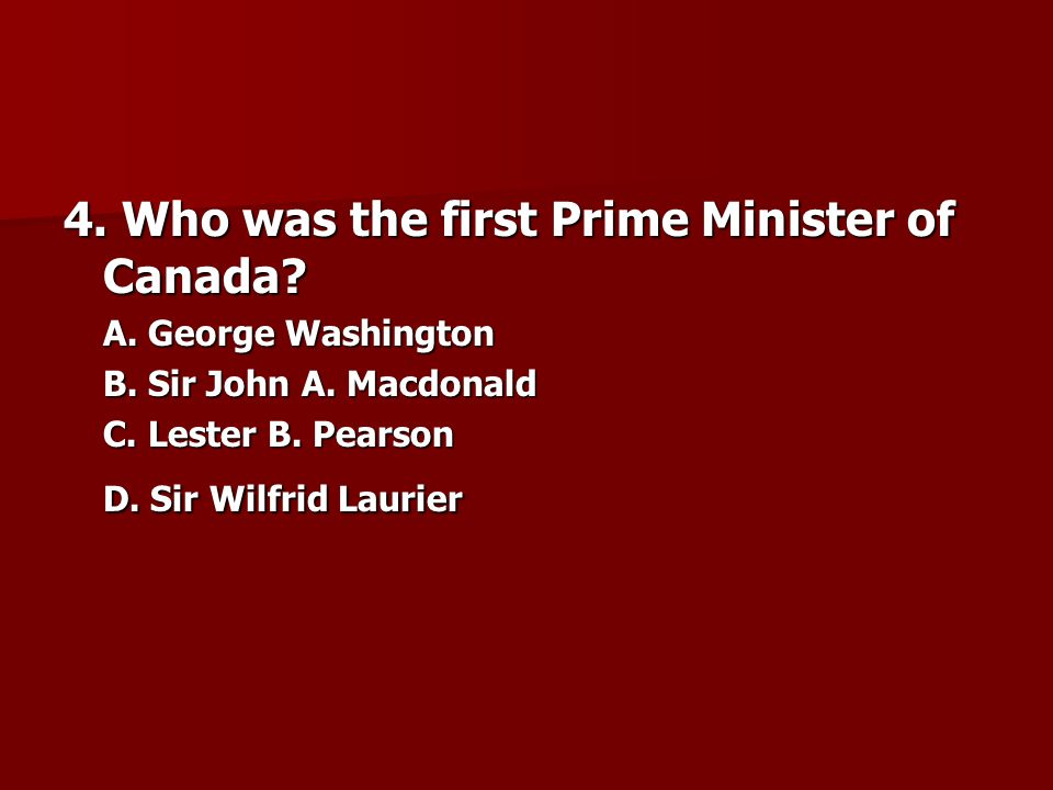 4. Who was the first Prime Minister of Canada