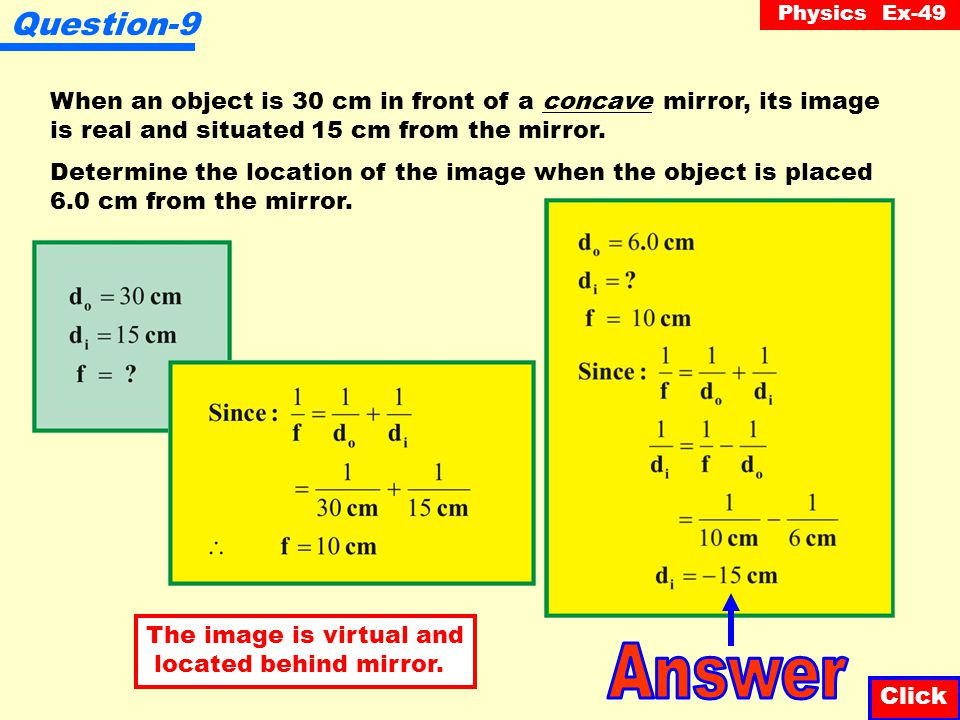 Question-9 When an object is 30 cm in front of a concave mirror, its image. is real and situated 15 cm from the mirror.