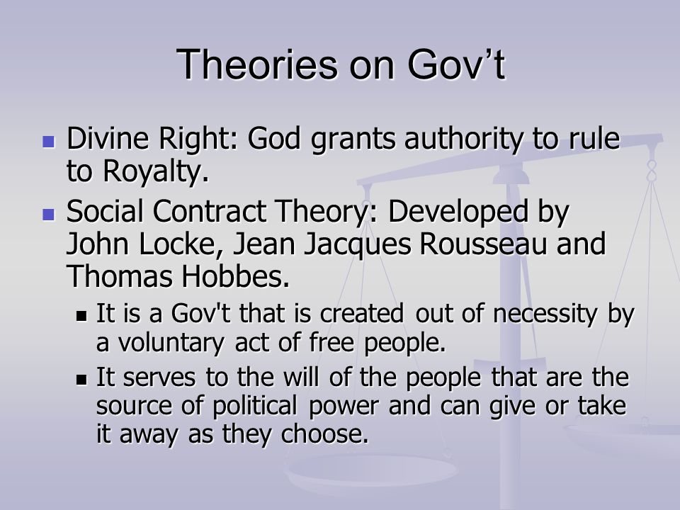 Theories on Gov't Divine Right: God grants authority to rule to Royalty.