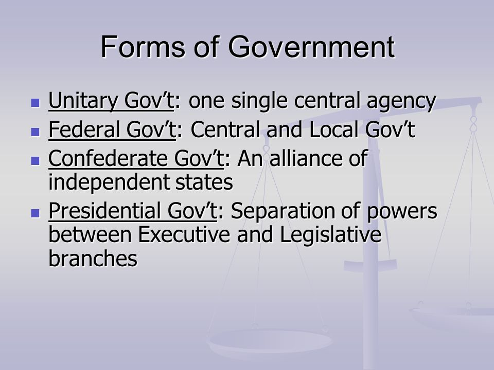Forms of Government Unitary Gov't: one single central agency