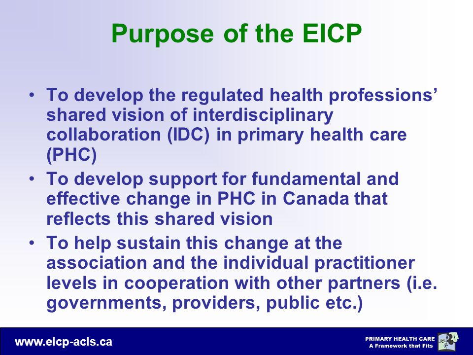 Purpose of the EICP To develop the regulated health professions' shared vision of interdisciplinary collaboration (IDC) in primary health care (PHC)