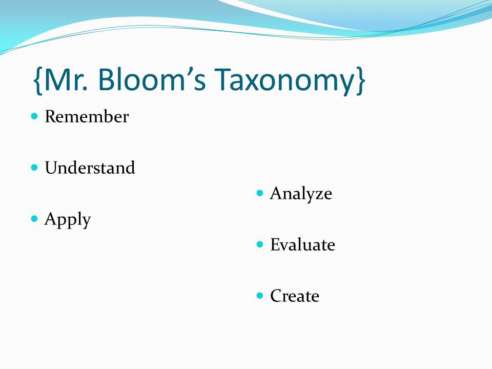 {Mr. Bloom's Taxonomy} Remember Understand Analyze Apply Evaluate