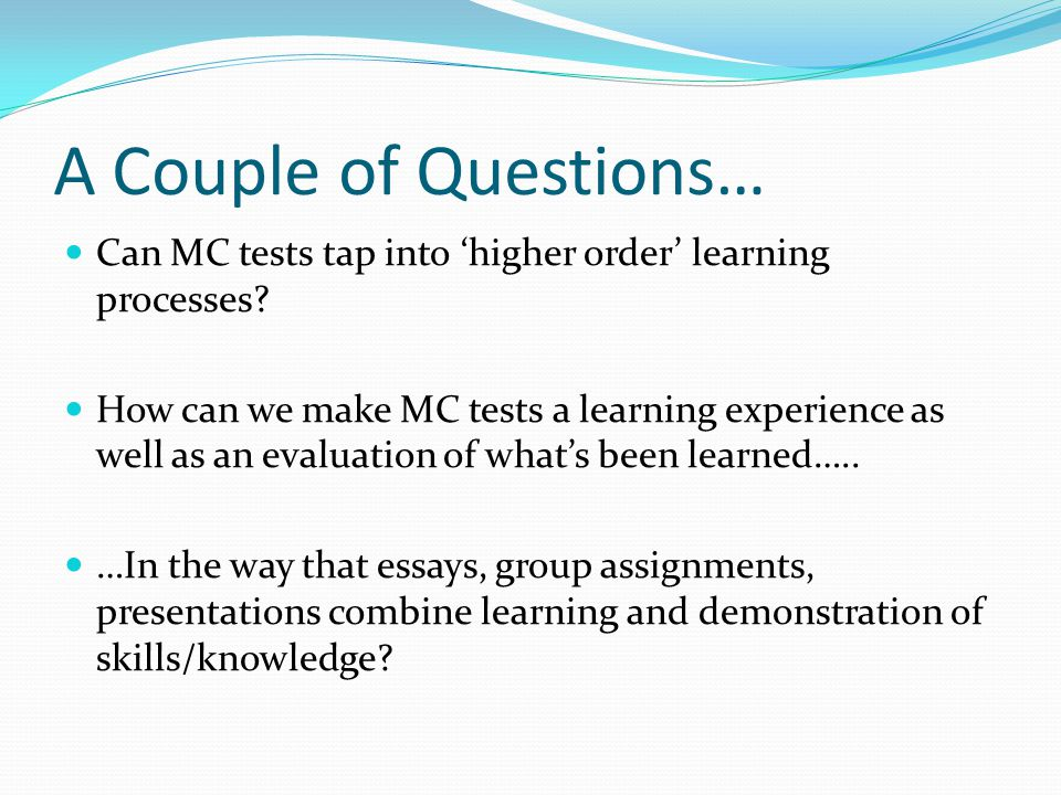 A Couple of Questions… Can MC tests tap into 'higher order' learning processes