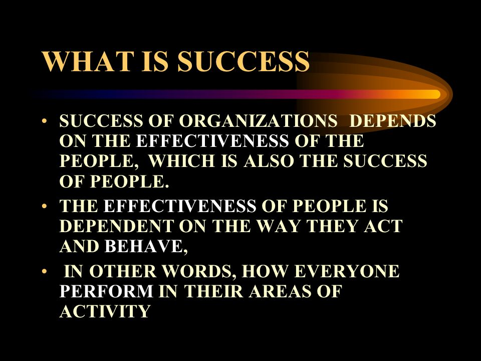 WHAT IS SUCCESS SUCCESS OF ORGANIZATIONS DEPENDS ON THE EFFECTIVENESS OF THE PEOPLE, WHICH IS ALSO THE SUCCESS OF PEOPLE.