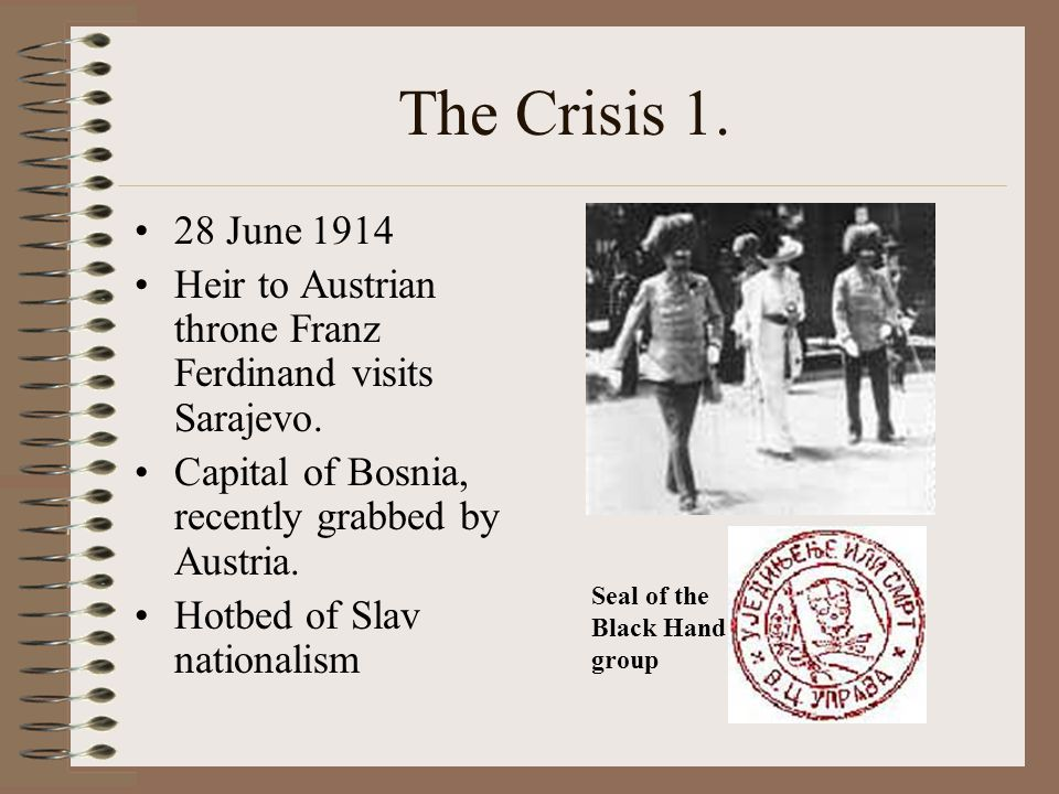 The Crisis 1. 28 June 1914. Heir to Austrian throne Franz Ferdinand visits Sarajevo. Capital of Bosnia, recently grabbed by Austria.
