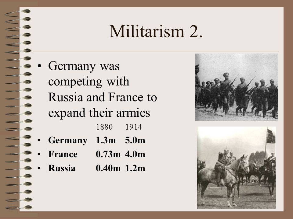 Militarism 2. Germany was competing with Russia and France to expand their armies. 1880 1914. Germany 1.3m 5.0m.