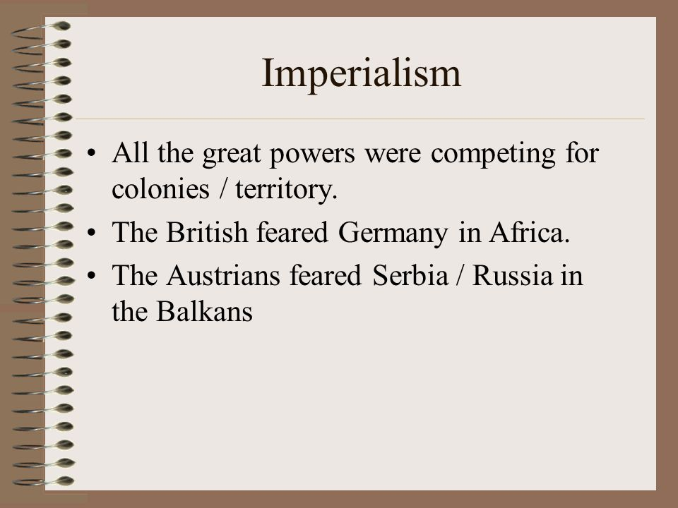 Imperialism All the great powers were competing for colonies / territory. The British feared Germany in Africa.