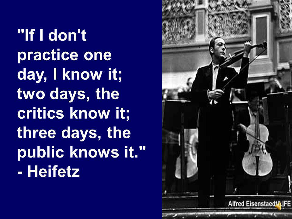 If I don t practice one day, I know it; two days, the critics know it; three days, the public knows it. - Heifetz