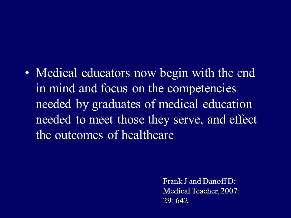 Medical educators now begin with the end in mind and focus on the competencies needed by graduates of medical education needed to meet those they serve, and effect the outcomes of healthcare